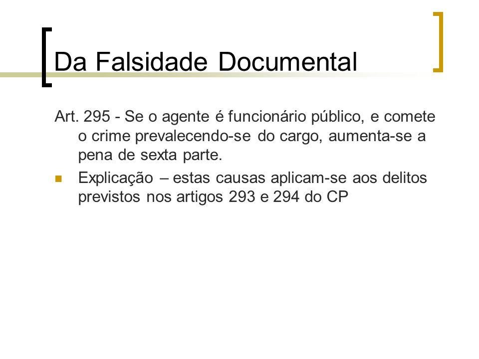 Da Falsidade Documental Art. 295 - Se o agente é funcionário público, e comete o crime prevalecendo-se do cargo, aumenta-se a pena de sexta parte. Exp