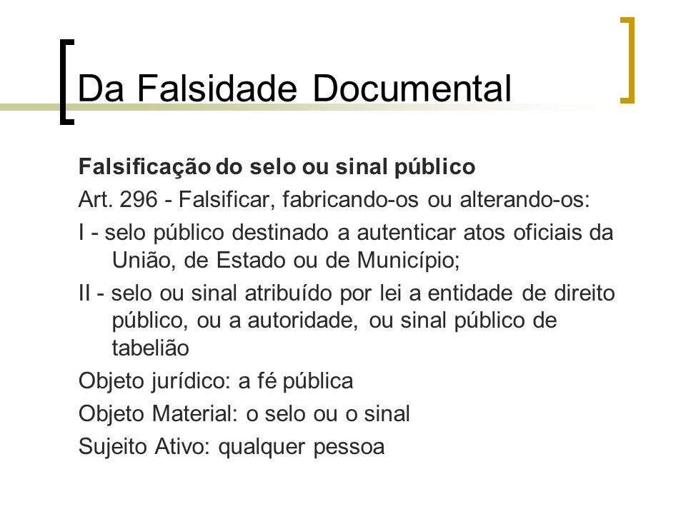 Da Falsidade Documental Falsificação do selo ou sinal público Art. 296 - Falsificar, fabricando-os ou alterando-os: I - selo público destinado a auten