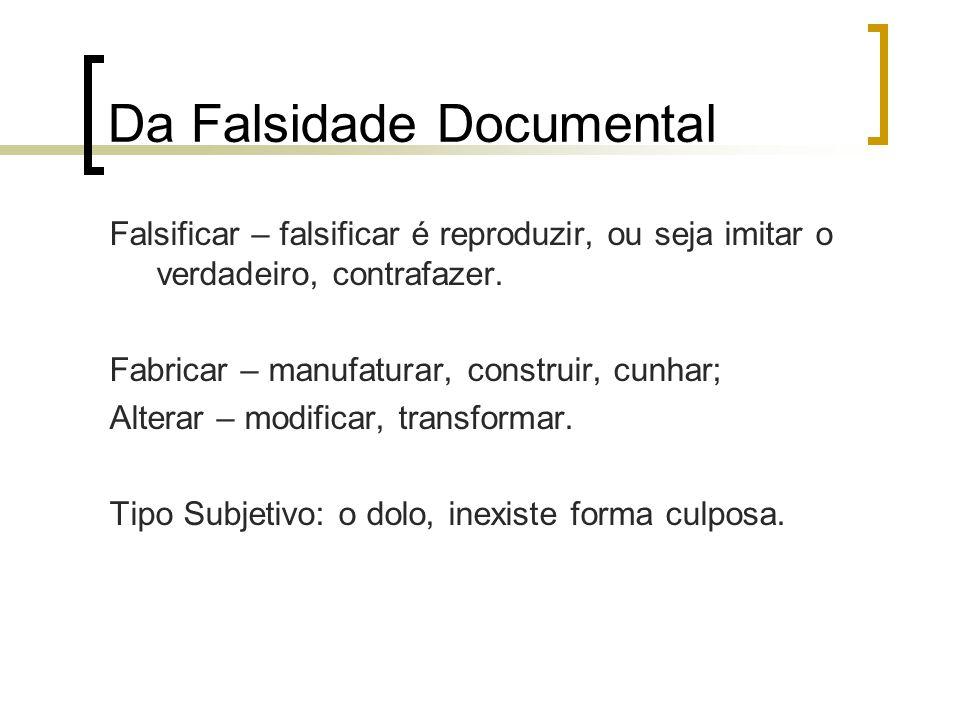 Da Falsidade Documental Falsificar – falsificar é reproduzir, ou seja imitar o verdadeiro, contrafazer. Fabricar – manufaturar, construir, cunhar; Alt