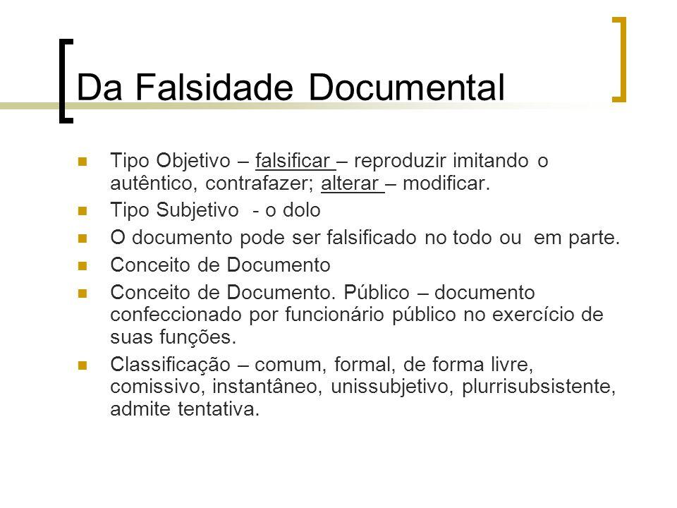 Da Falsidade Documental Tipo Objetivo – falsificar – reproduzir imitando o autêntico, contrafazer; alterar – modificar. Tipo Subjetivo - o dolo O docu