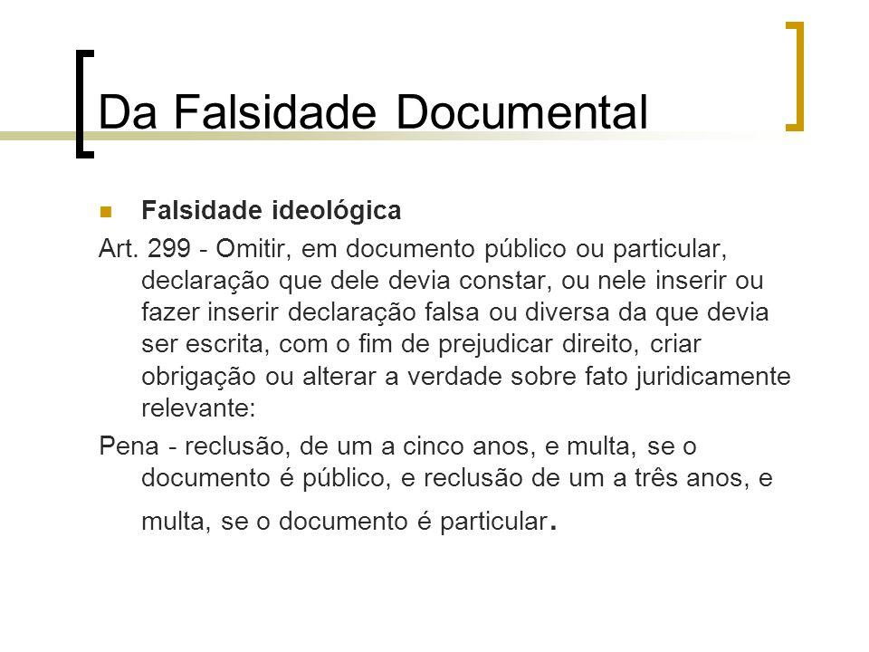 Da Falsidade Documental Falsidade ideológica Art. 299 - Omitir, em documento público ou particular, declaração que dele devia constar, ou nele inserir