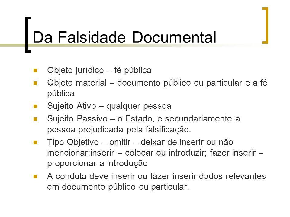 Da Falsidade Documental Objeto jurídico – fé pública Objeto material – documento público ou particular e a fé pública Sujeito Ativo – qualquer pessoa