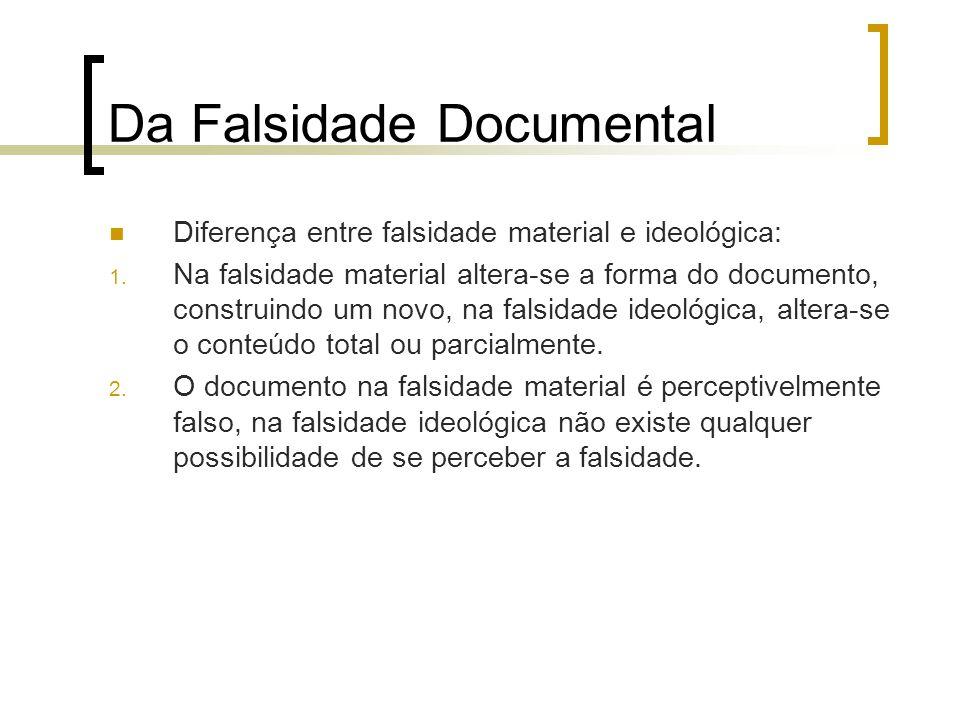 Da Falsidade Documental Diferença entre falsidade material e ideológica: 1. Na falsidade material altera-se a forma do documento, construindo um novo,