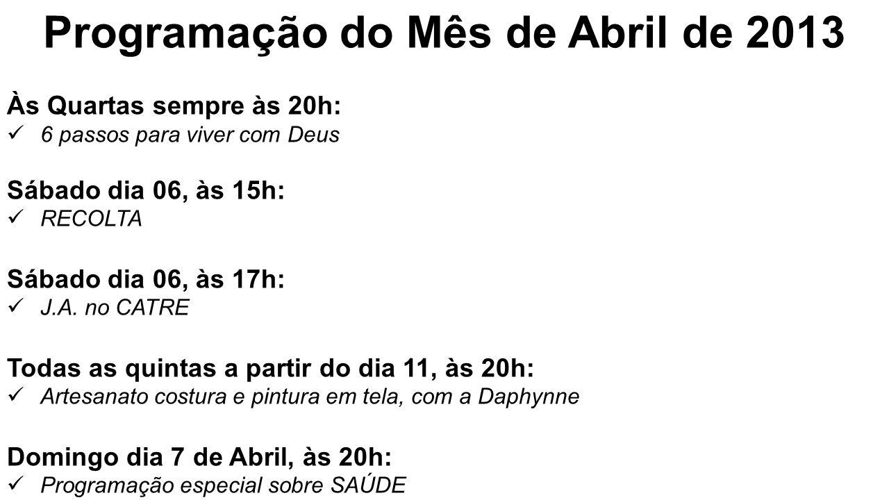 Programação do Mês de Abril de 2013 Às Quartas sempre às 20h: 6 passos para viver com Deus Sábado dia 06, às 15h: RECOLTA Sábado dia 06, às 17h: J.A.