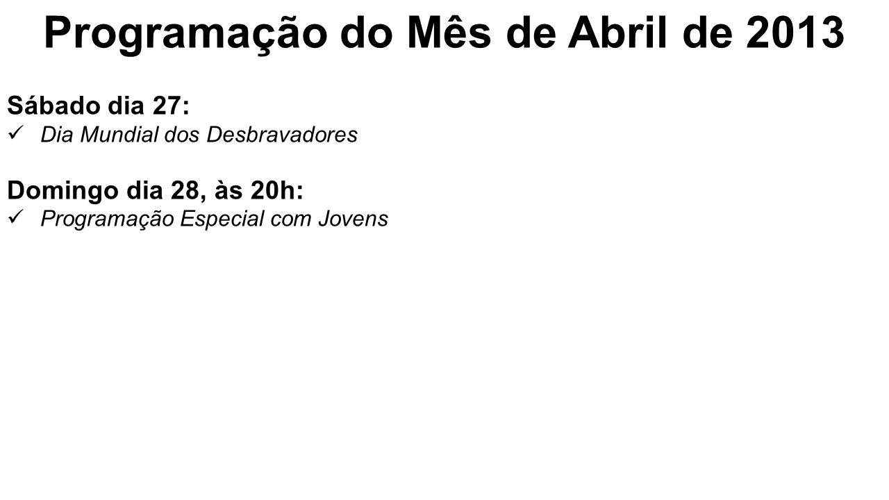 Programação do Mês de Abril de 2013 Sábado dia 27: Dia Mundial dos Desbravadores Domingo dia 28, às 20h: Programação Especial com Jovens
