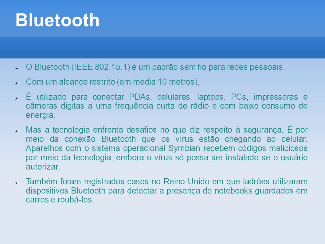 Bluetooth  O Bluetooth (IEEE 802.15.1) é um padrão sem fio para redes pessoais.  Com um alcance restrito (em media 10 metros),  É utilizado para co