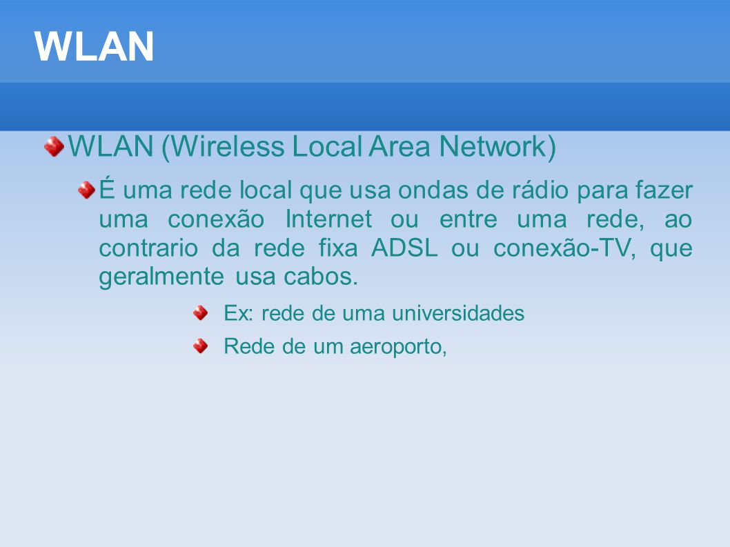 WLAN WLAN (Wireless Local Area Network) É uma rede local que usa ondas de rádio para fazer uma conexão Internet ou entre uma rede, ao contrario da red