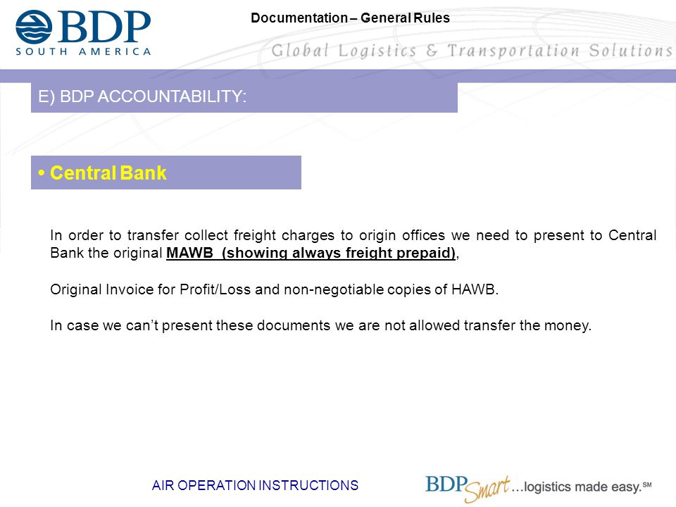 AIR OPERATION INSTRUCTIONS Documentation – General Rules E) BDP ACCOUNTABILITY: Central Bank In order to transfer collect freight charges to origin offices we need to present to Central Bank the original MAWB (showing always freight prepaid), Original Invoice for Profit/Loss and non-negotiable copies of HAWB.