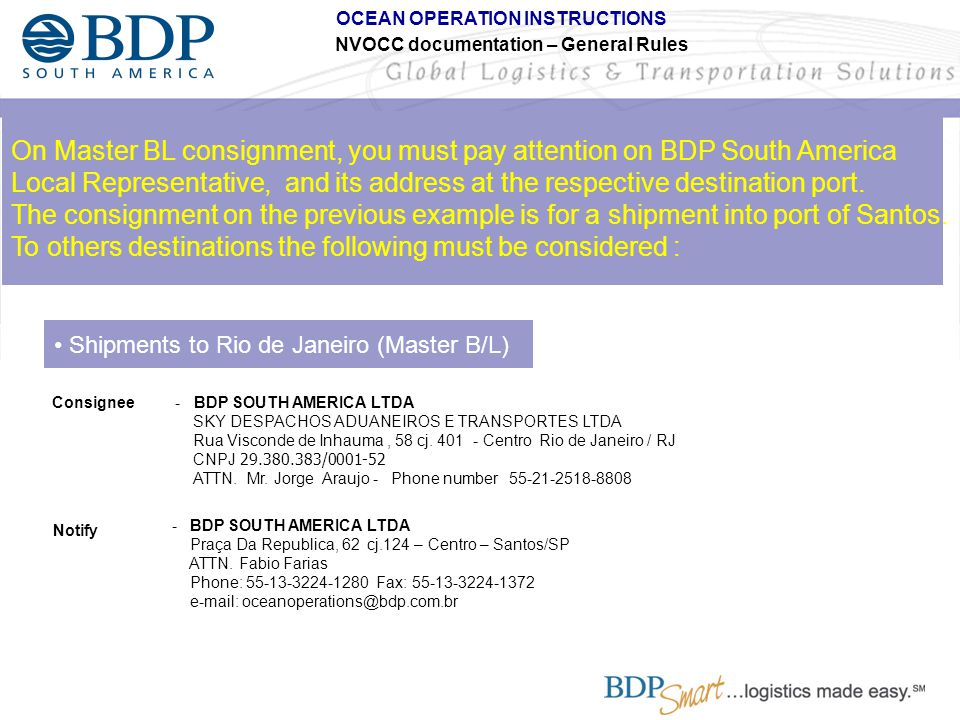 OCEAN OPERATION INSTRUCTIONS NVOCC documentation – General Rules D) BDP´S ACCOUNTABILITY BEFORE AUTHORITIES: Brazilian Customs From 48 working hours in advance to 12 running hours after arrival of vessel we need to present to customs as well as insert in their system (SISCOMEX) the information related to original MBL and Non-negotiable copy of HBL.