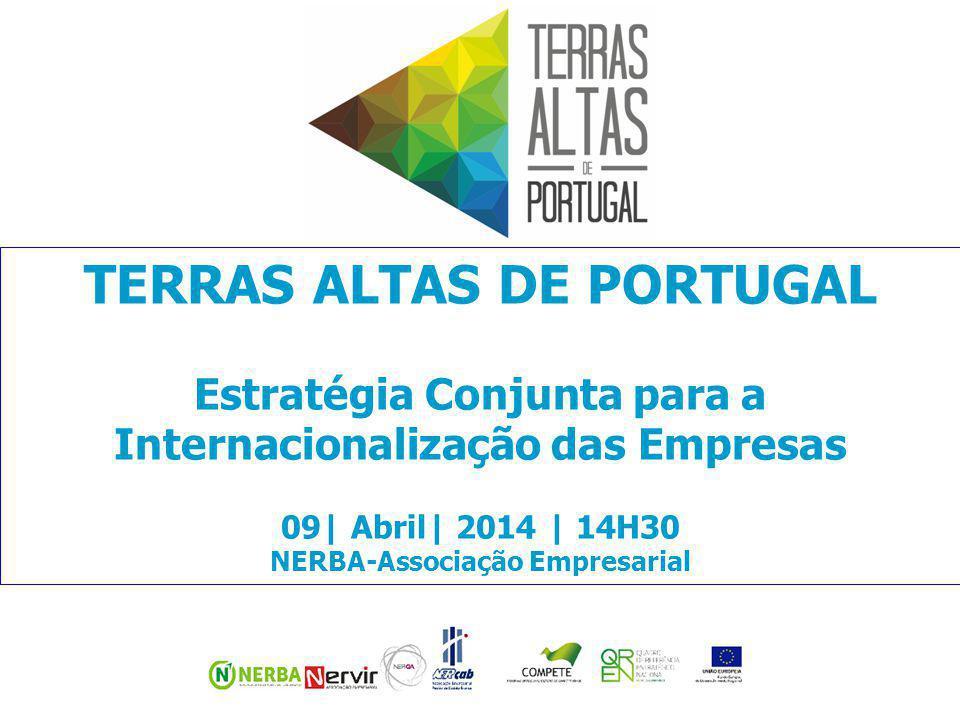 TERRAS ALTAS DE PORTUGAL Estratégia Conjunta para a Internacionalização das Empresas 09| Abril| 2014 | 14H30 NERBA-Associação Empresarial