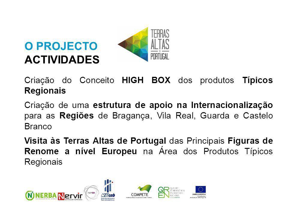 O PROJECTO ACTIVIDADES Criação do Conceito HIGH BOX dos produtos Típicos Regionais Criação de uma estrutura de apoio na Internacionalização para as Regiões de Bragança, Vila Real, Guarda e Castelo Branco Visita às Terras Altas de Portugal das Principais Figuras de Renome a nível Europeu na Área dos Produtos Típicos Regionais