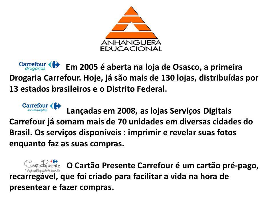 Em 2005 é aberta na loja de Osasco, a primeira Drogaria Carrefour. Hoje, já são mais de 130 lojas, distribuídas por 13 estados brasileiros e o Distrit