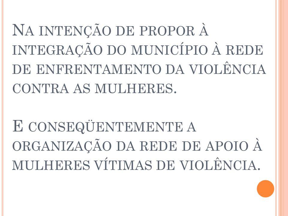 N A INTENÇÃO DE PROPOR À INTEGRAÇÃO DO MUNICÍPIO À REDE DE ENFRENTAMENTO DA VIOLÊNCIA CONTRA AS MULHERES.