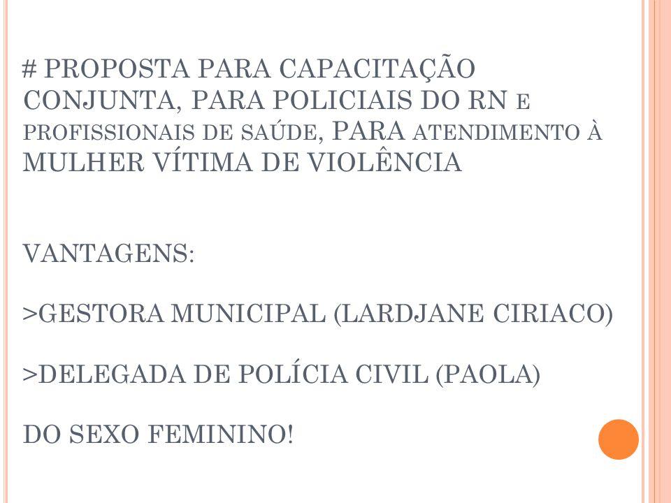 # PROPOSTA PARA CAPACITAÇÃO CONJUNTA, PARA POLICIAIS DO RN E PROFISSIONAIS DE SAÚDE, PARA ATENDIMENTO À MULHER VÍTIMA DE VIOLÊNCIA VANTAGENS: >GESTORA MUNICIPAL (LARDJANE CIRIACO) >DELEGADA DE POLÍCIA CIVIL (PAOLA) DO SEXO FEMININO!