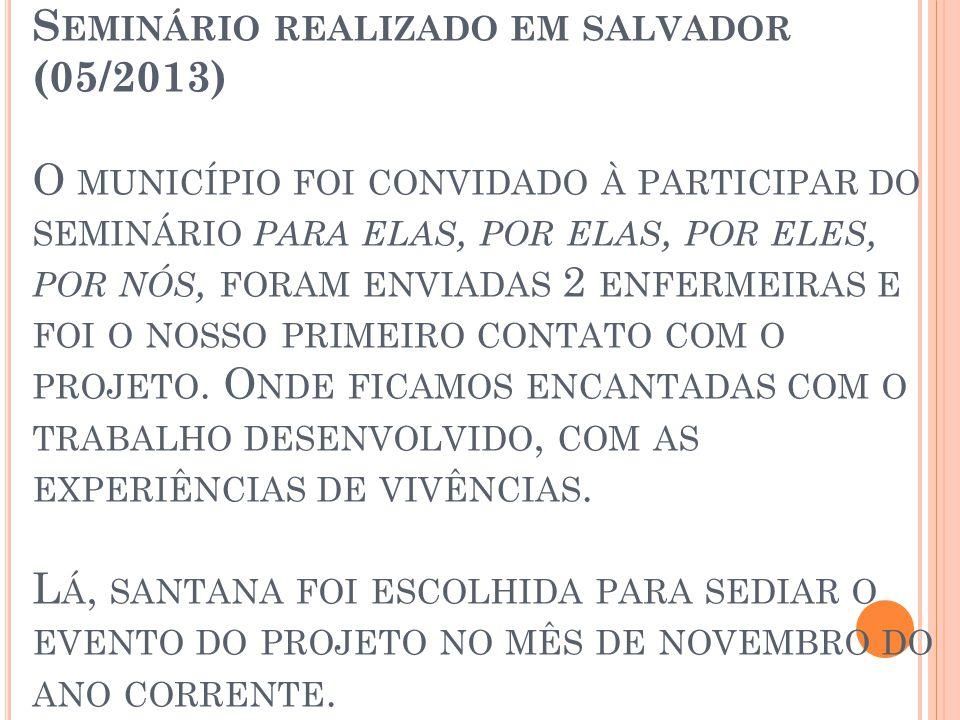 S EMINÁRIO REALIZADO EM SALVADOR (05/2013) O MUNICÍPIO FOI CONVIDADO À PARTICIPAR DO SEMINÁRIO PARA ELAS, POR ELAS, POR ELES, POR NÓS, FORAM ENVIADAS 2 ENFERMEIRAS E FOI O NOSSO PRIMEIRO CONTATO COM O PROJETO.
