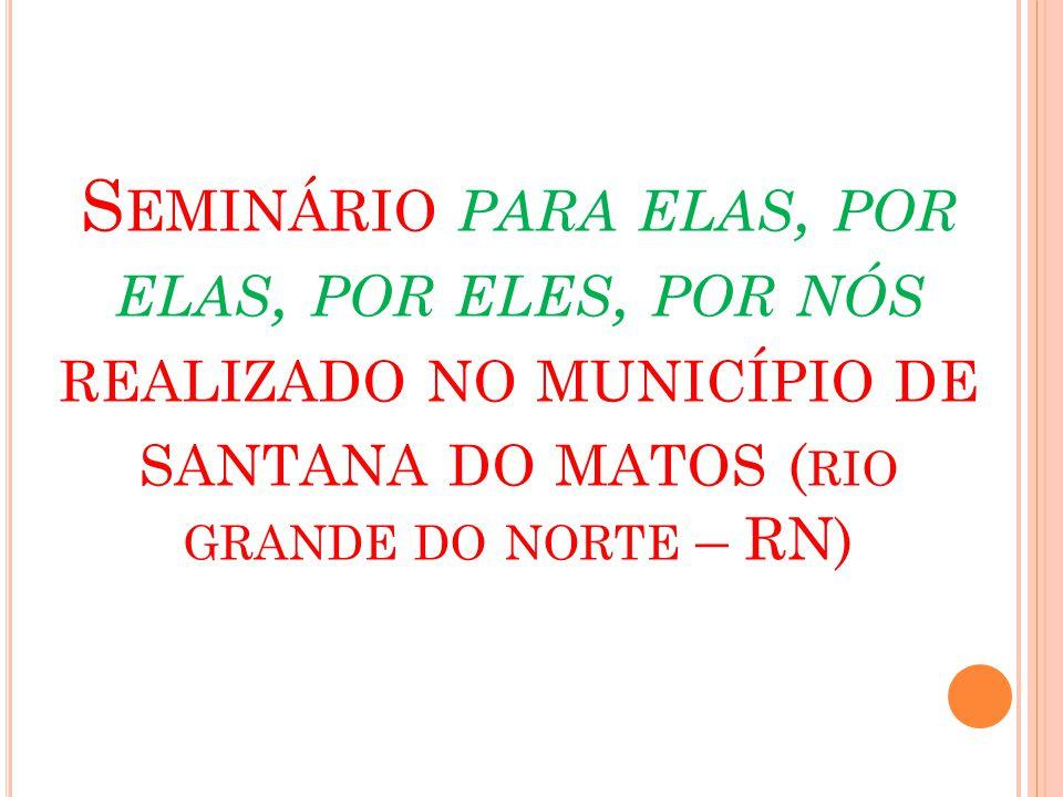 S EMINÁRIO PARA ELAS, POR ELAS, POR ELES, POR NÓS REALIZADO NO MUNICÍPIO DE SANTANA DO MATOS ( RIO GRANDE DO NORTE – RN)
