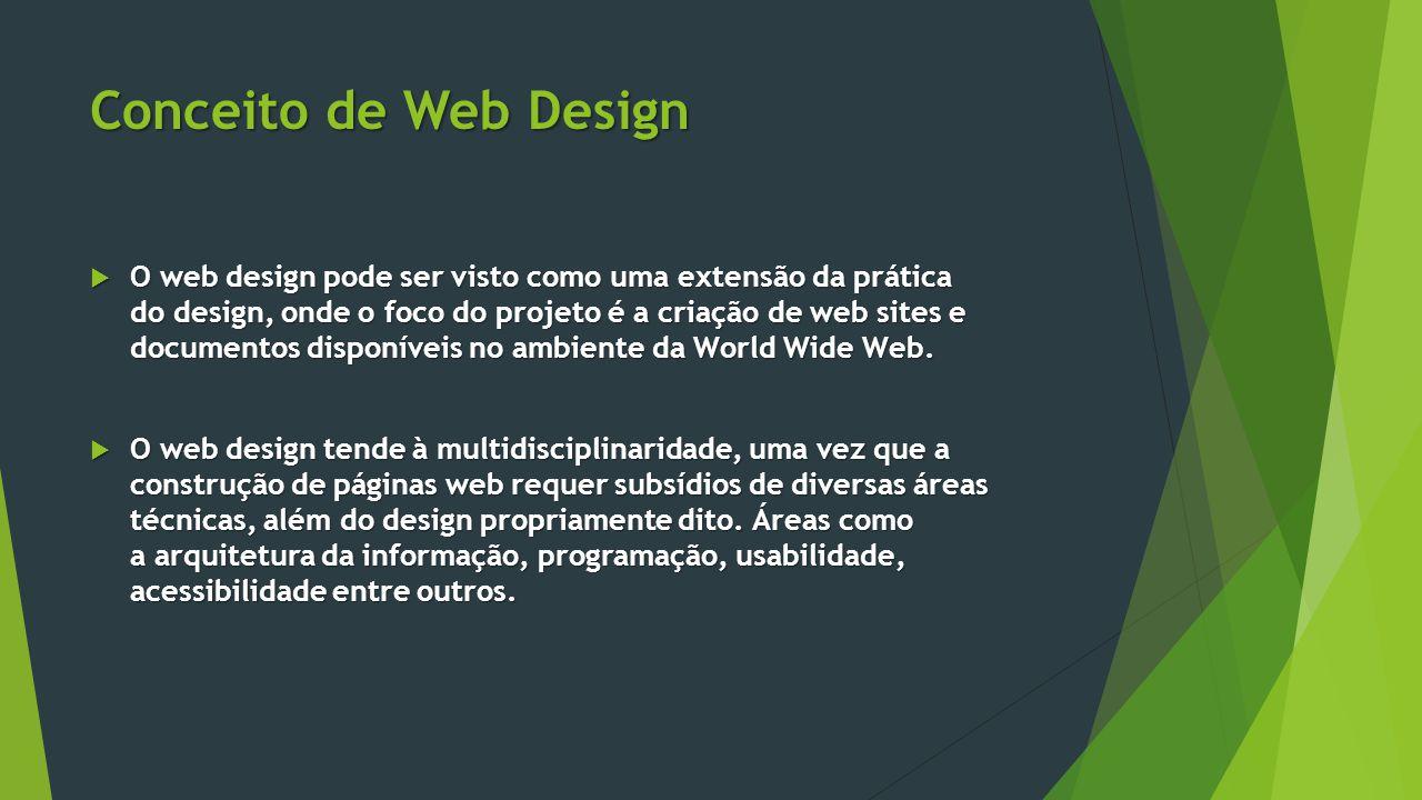 Conceito de Web Design  O web design pode ser visto como uma extensão da prática do design, onde o foco do projeto é a criação de web sites e documen