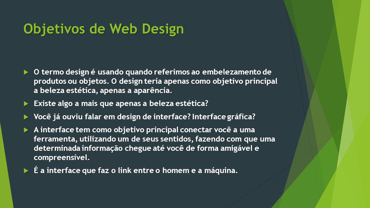 Objetivos de Web Design  O termo design é usando quando referimos ao embelezamento de produtos ou objetos. O design teria apenas como objetivo princi