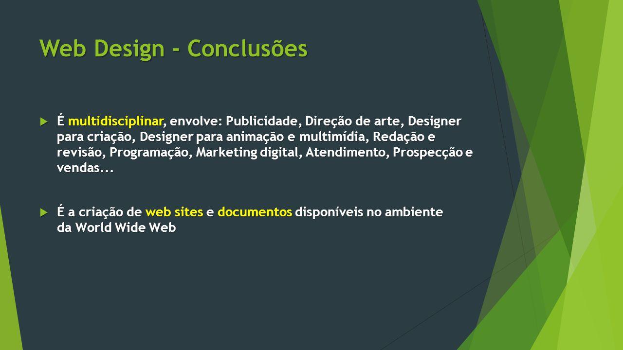 Web Design - Conclusões  É multidisciplinar, envolve: Publicidade, Direção de arte, Designer para criação, Designer para animação e multimídia, Redaç