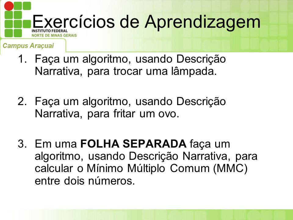 Exercícios de Aprendizagem 1.Faça um algoritmo, usando Descrição Narrativa, para trocar uma lâmpada. 2.Faça um algoritmo, usando Descrição Narrativa,