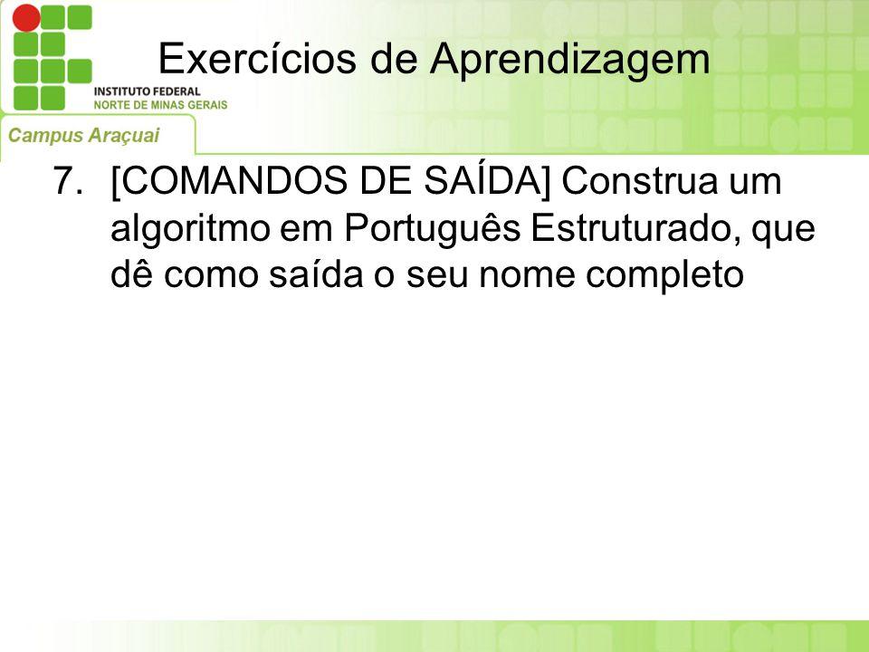 Exercícios de Aprendizagem 7.[COMANDOS DE SAÍDA] Construa um algoritmo em Português Estruturado, que dê como saída o seu nome completo