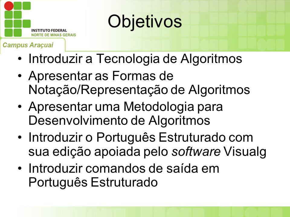 Objetivos Introduzir a Tecnologia de Algoritmos Apresentar as Formas de Notação/Representação de Algoritmos Apresentar uma Metodologia para Desenvolvi