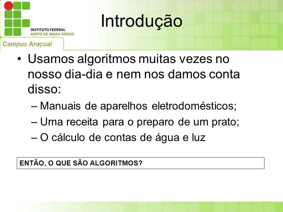 Introdução Usamos algoritmos muitas vezes no nosso dia-dia e nem nos damos conta disso: –Manuais de aparelhos eletrodomésticos; –Uma receita para o pr