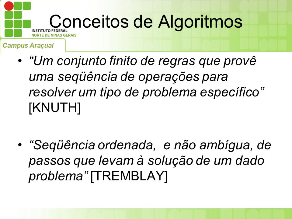 Conceitos de Algoritmos Processo de cálculo, ou de resolução de um grupo de problemas semelhantes, em que se estipulam, com generalidade e sem restrições, as regras formais para a obtenção do resultado ou da solução do problema [AURÉLIO]