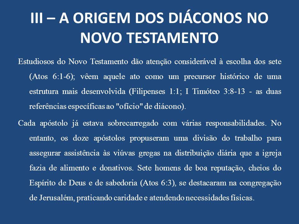 III – A ORIGEM DOS DIÁCONOS NO NOVO TESTAMENTO Estudiosos do Novo Testamento dão atenção considerável à escolha dos sete (Atos 6:1-6); vêem aquele ato