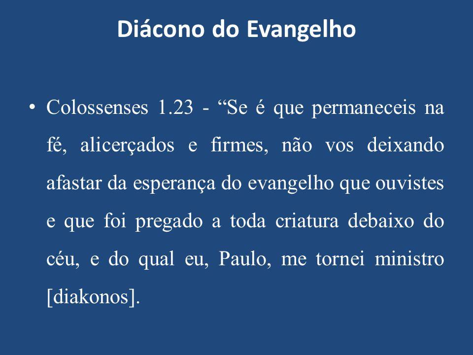 """Diácono do Evangelho Colossenses 1.23 - """"Se é que permaneceis na fé, alicerçados e firmes, não vos deixando afastar da esperança do evangelho que ouvi"""