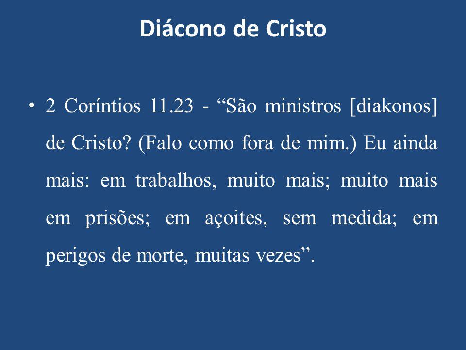 """Diácono de Cristo 2 Coríntios 11.23 - """"São ministros [diakonos] de Cristo? (Falo como fora de mim.) Eu ainda mais: em trabalhos, muito mais; muito mai"""