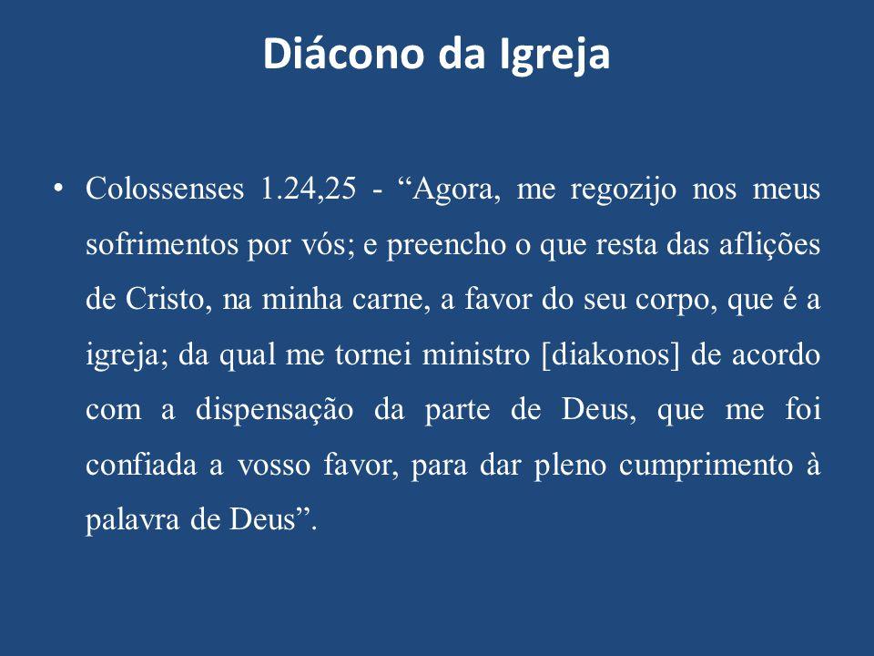 """Diácono da Igreja Colossenses 1.24,25 - """"Agora, me regozijo nos meus sofrimentos por vós; e preencho o que resta das aflições de Cristo, na minha carn"""