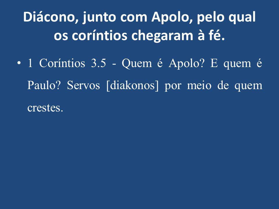 Diácono, junto com Apolo, pelo qual os coríntios chegaram à fé. 1 Coríntios 3.5 - Quem é Apolo? E quem é Paulo? Servos [diakonos] por meio de quem cre