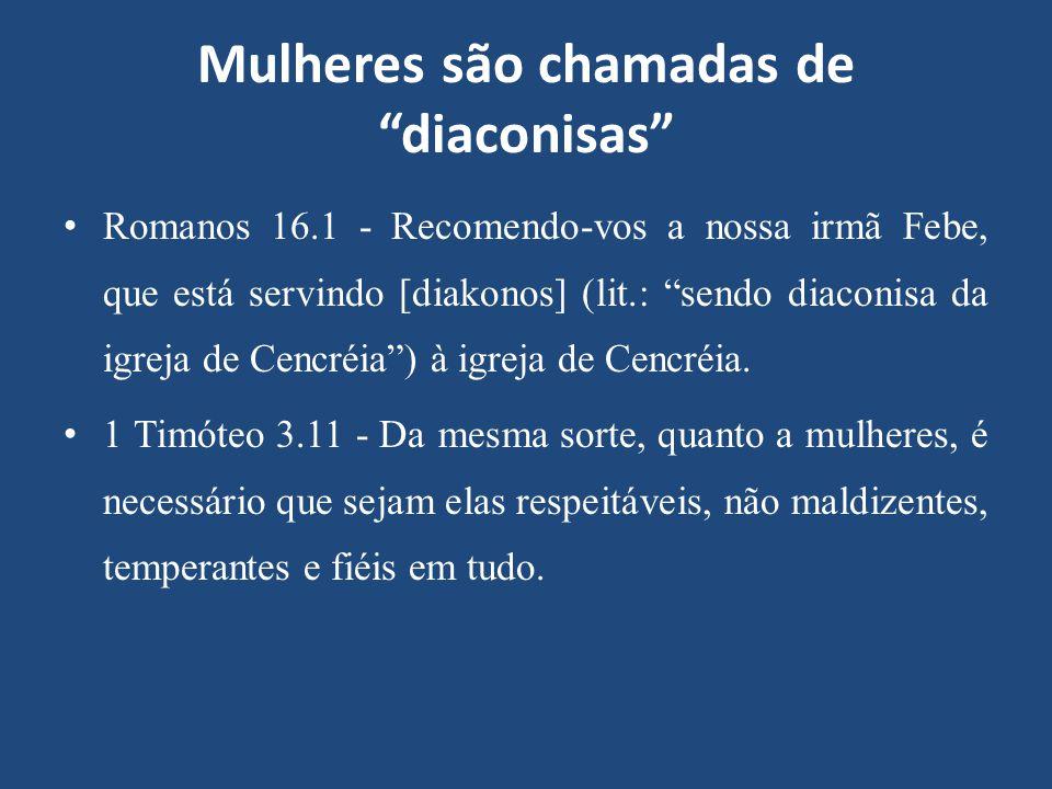 """Mulheres são chamadas de """"diaconisas"""" Romanos 16.1 - Recomendo-vos a nossa irmã Febe, que está servindo [diakonos] (lit.: """"sendo diaconisa da igreja d"""