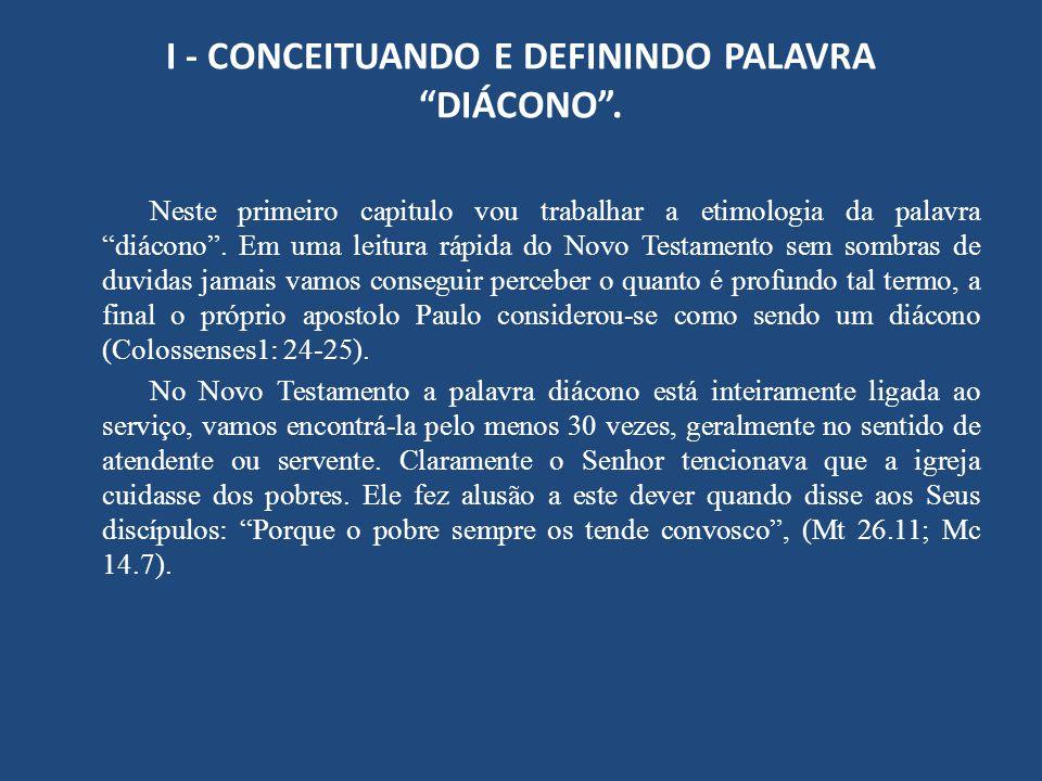 """I - CONCEITUANDO E DEFININDO PALAVRA """"DIÁCONO"""". Neste primeiro capitulo vou trabalhar a etimologia da palavra """"diácono"""". Em uma leitura rápida do Novo"""