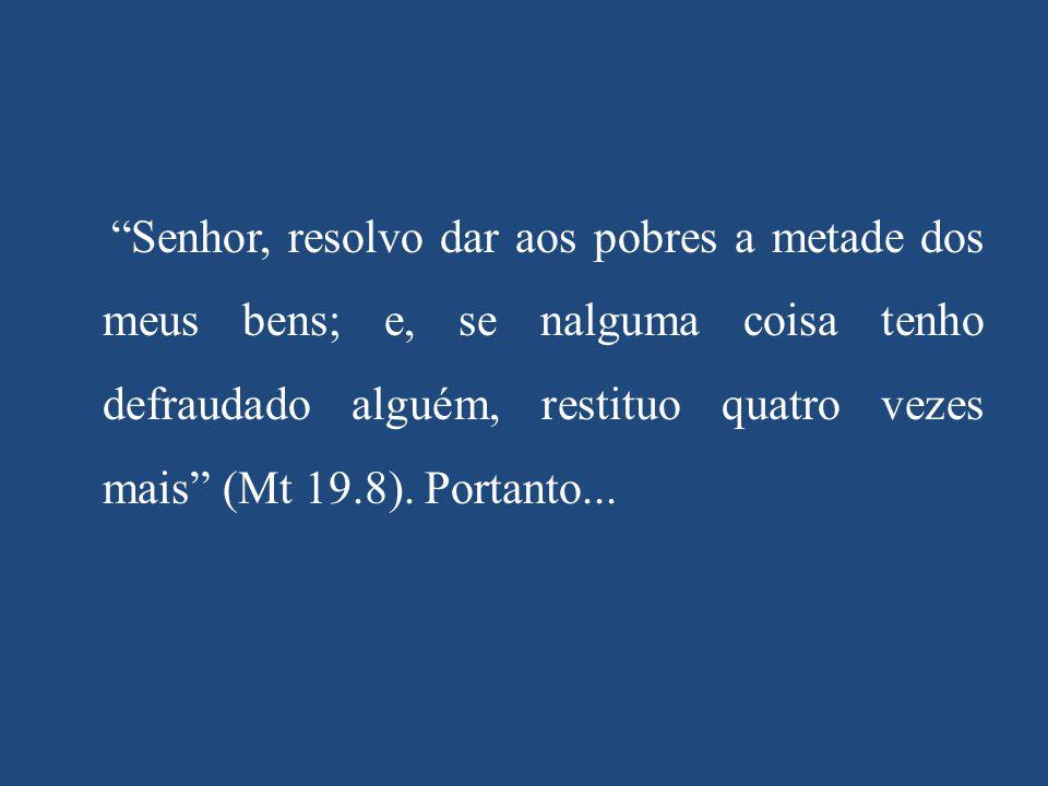 """""""Senhor, resolvo dar aos pobres a metade dos meus bens; e, se nalguma coisa tenho defraudado alguém, restituo quatro vezes mais"""" (Mt 19.8). Portanto.."""