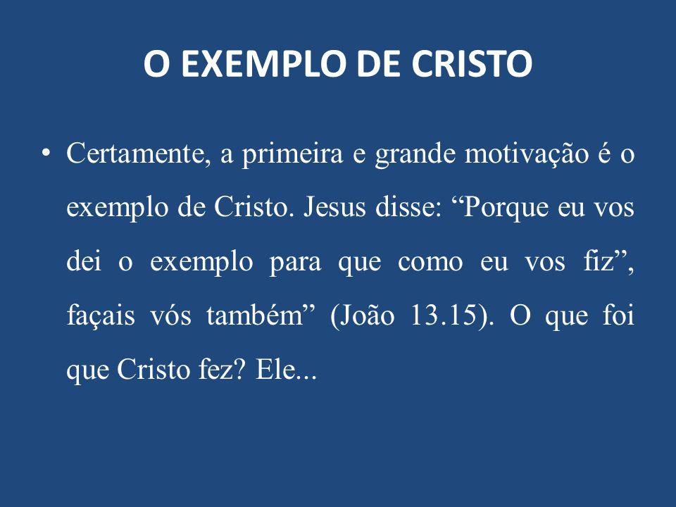 """O EXEMPLO DE CRISTO Certamente, a primeira e grande motivação é o exemplo de Cristo. Jesus disse: """"Porque eu vos dei o exemplo para que como eu vos fi"""