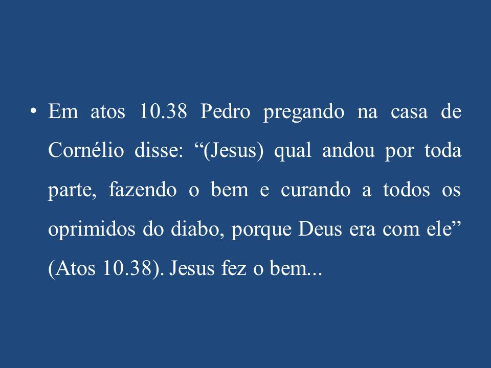 """Em atos 10.38 Pedro pregando na casa de Cornélio disse: """"(Jesus) qual andou por toda parte, fazendo o bem e curando a todos os oprimidos do diabo, por"""