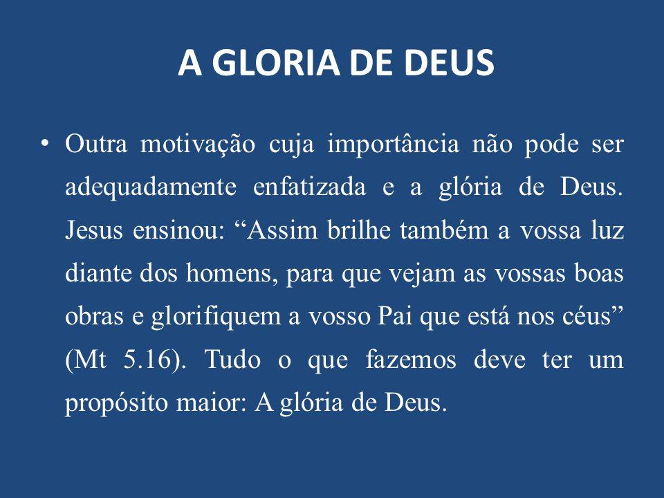 """A GLORIA DE DEUS Outra motivação cuja importância não pode ser adequadamente enfatizada e a glória de Deus. Jesus ensinou: """"Assim brilhe também a voss"""