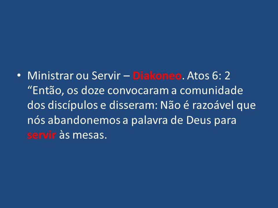 """Ministrar ou Servir – Diakoneo. Atos 6: 2 """"Então, os doze convocaram a comunidade dos discípulos e disseram: Não é razoável que nós abandonemos a pala"""