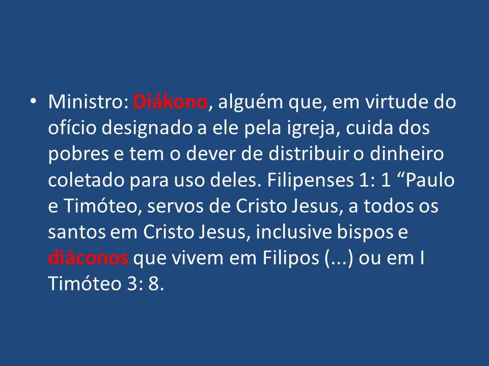 Ministro: Diákono, alguém que, em virtude do ofício designado a ele pela igreja, cuida dos pobres e tem o dever de distribuir o dinheiro coletado para