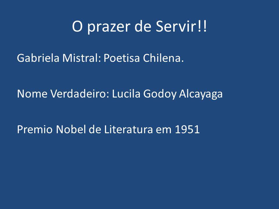 O prazer de Servir!! Gabriela Mistral: Poetisa Chilena. Nome Verdadeiro: Lucila Godoy Alcayaga Premio Nobel de Literatura em 1951