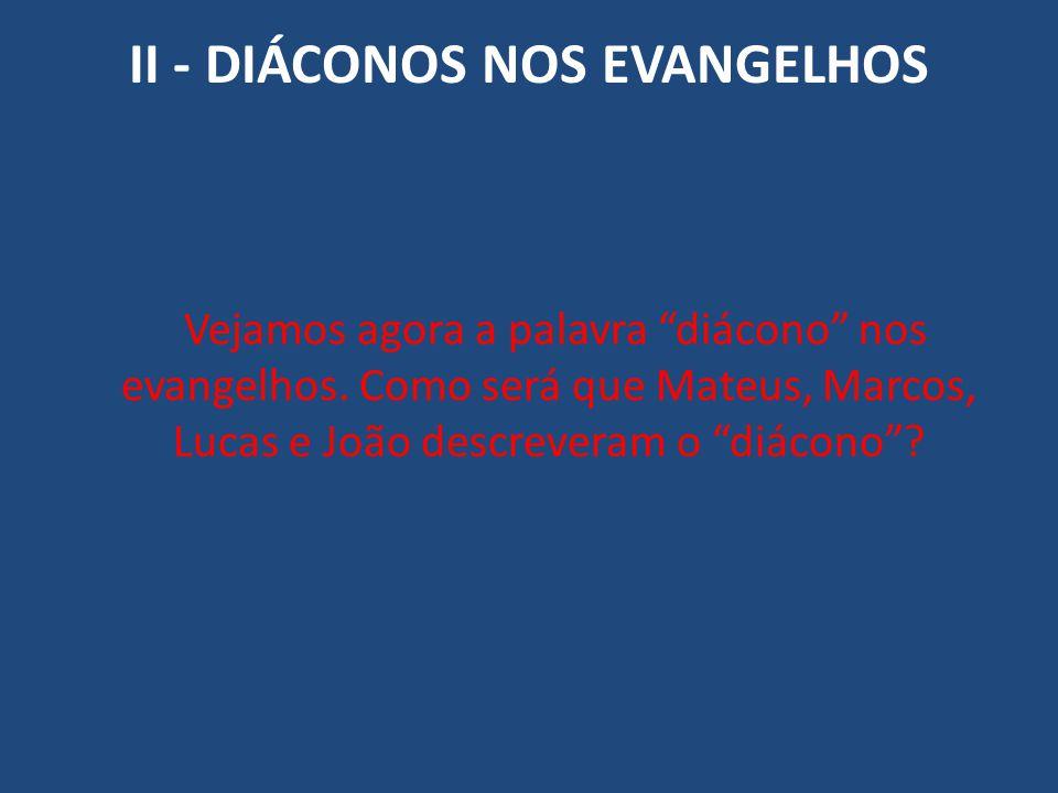 """II - DIÁCONOS NOS EVANGELHOS Vejamos agora a palavra """"diácono"""" nos evangelhos. Como será que Mateus, Marcos, Lucas e João descreveram o """"diácono""""?"""