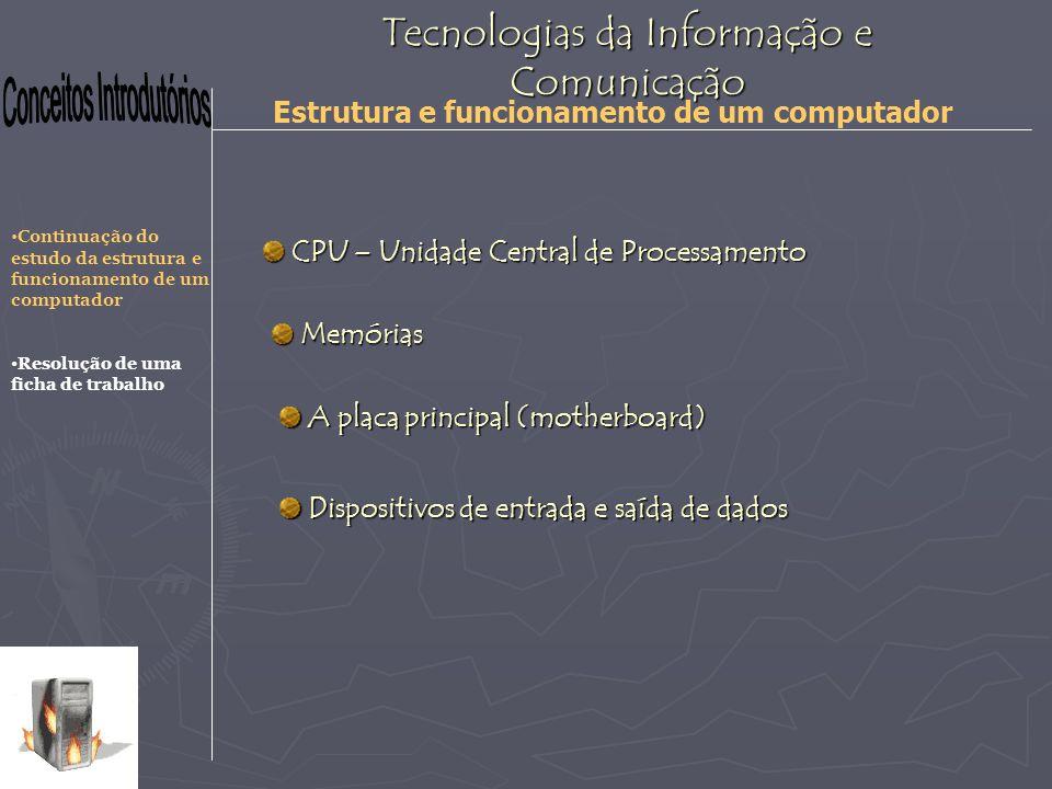 Tecnologias da Informação e Comunicação Estrutura e funcionamento de um computador O processador ou Unidade Central de Processamento é o «cérebro» de um computador, responsável principal por todo o funcionamento daquele sistema informático.