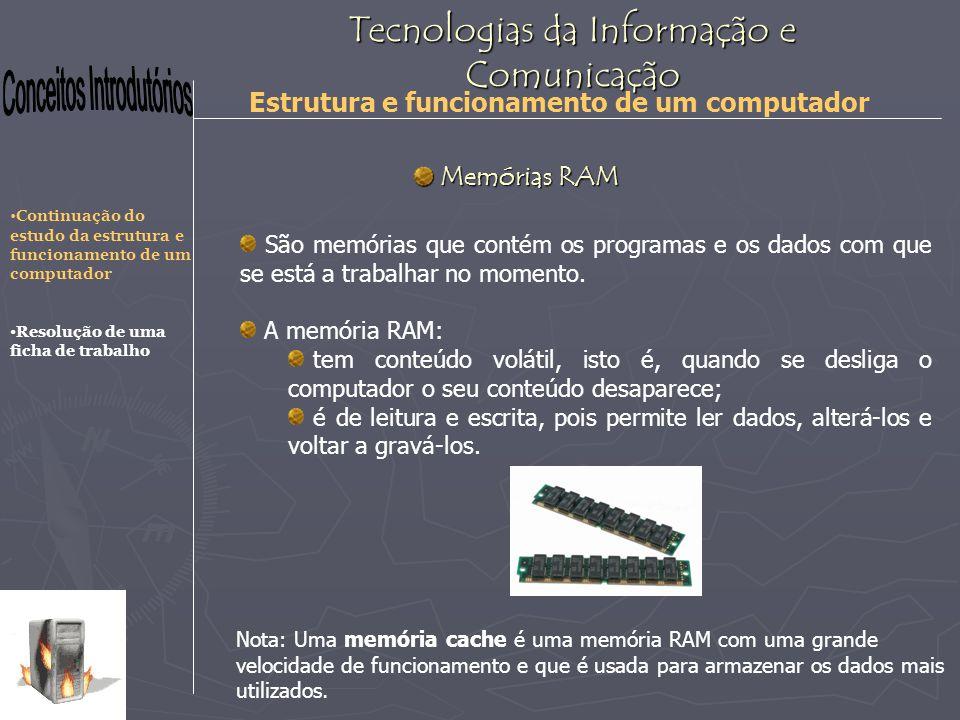 Tecnologias da Informação e Comunicação Estrutura e funcionamento de um computador Memórias RAM Memórias RAM São memórias que contém os programas e os