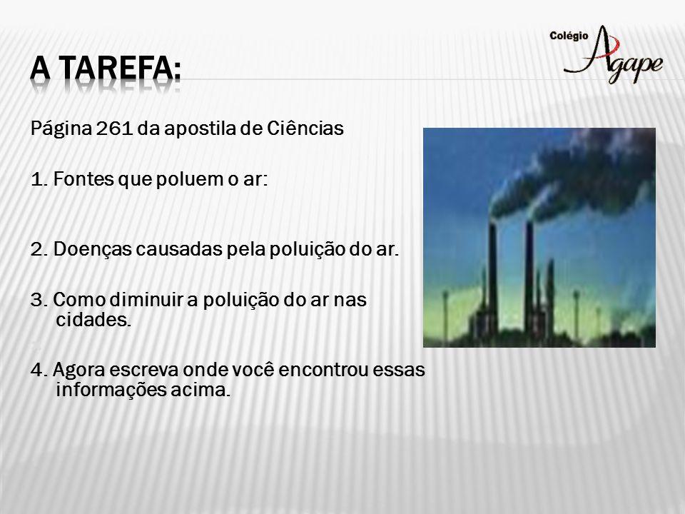 Página 261 da apostila de Ciências 1. Fontes que poluem o ar: 2. Doenças causadas pela poluição do ar. 3. Como diminuir a poluição do ar nas cidades.