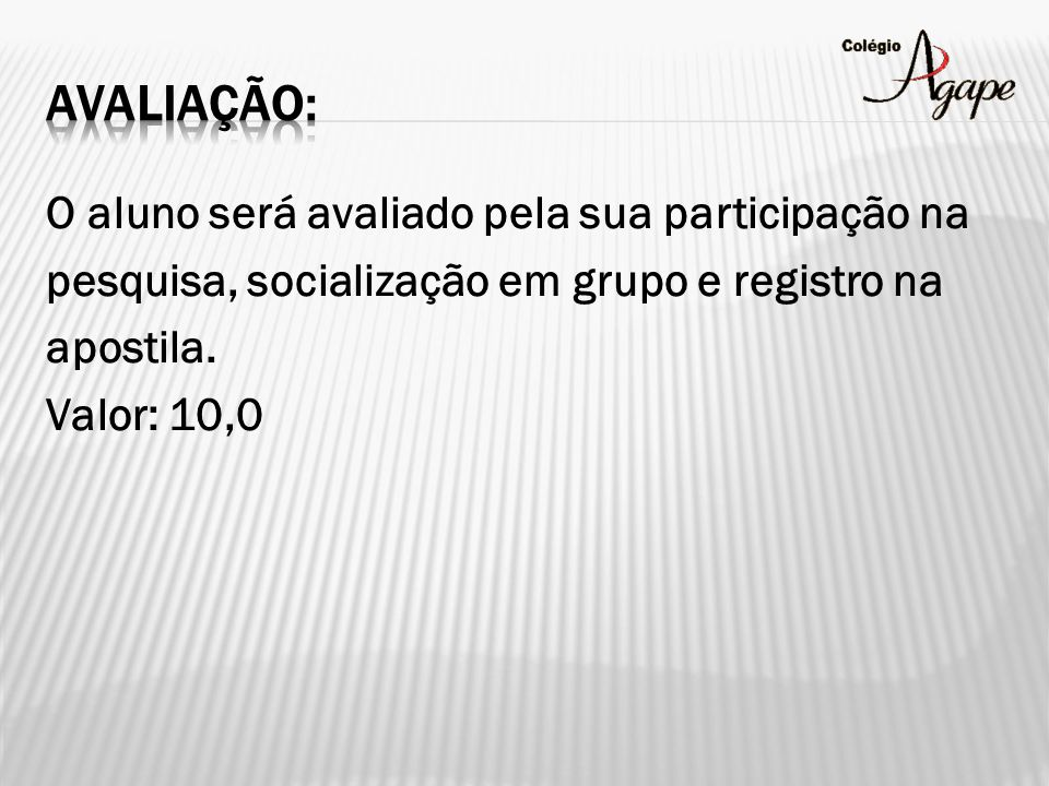 O aluno será avaliado pela sua participação na pesquisa, socialização em grupo e registro na apostila. Valor: 10,0