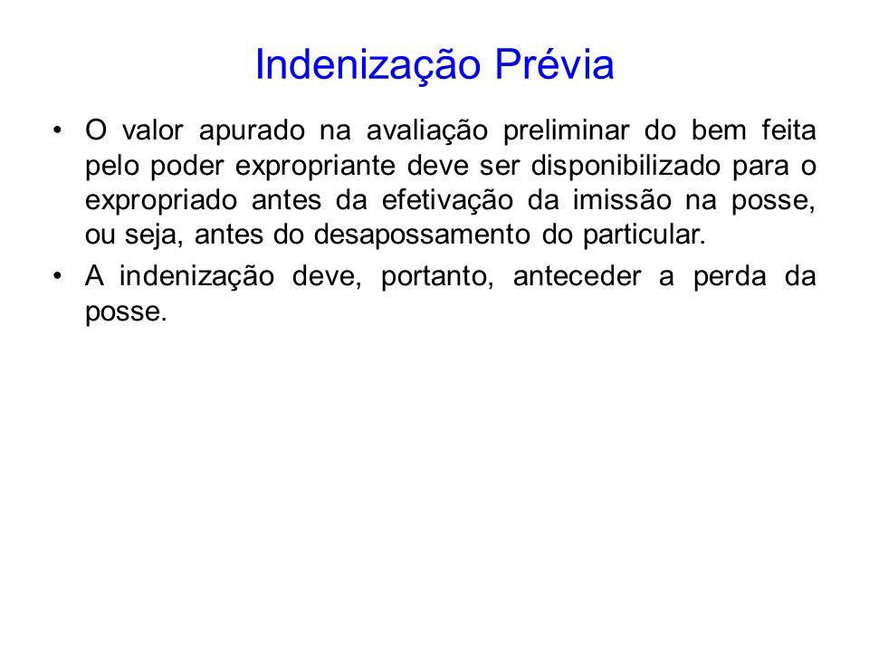 Indenização Prévia O valor apurado na avaliação preliminar do bem feita pelo poder expropriante deve ser disponibilizado para o expropriado antes da e