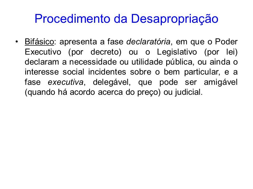 Procedimento da Desapropriação Bifásico: apresenta a fase declaratória, em que o Poder Executivo (por decreto) ou o Legislativo (por lei) declaram a n