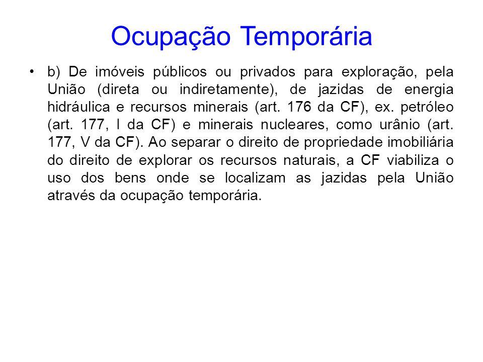 Ocupação Temporária b) De imóveis públicos ou privados para exploração, pela União (direta ou indiretamente), de jazidas de energia hidráulica e recur